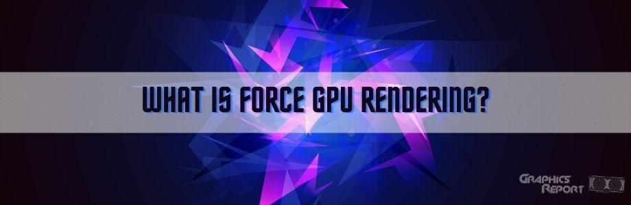 What Is Force GPU Rendering