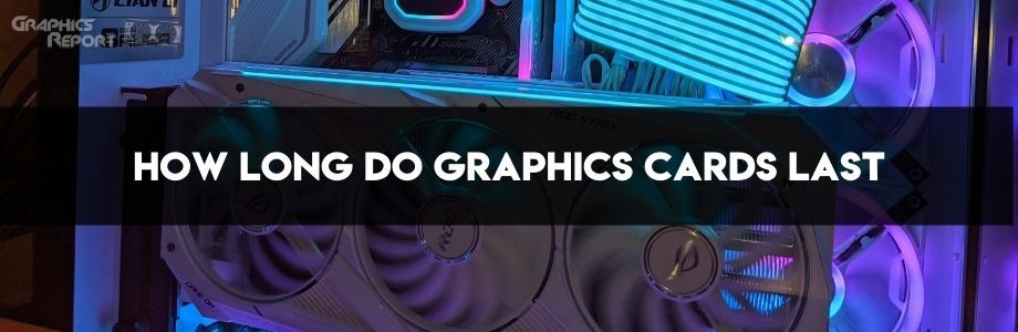 How long do graphics cards usually last